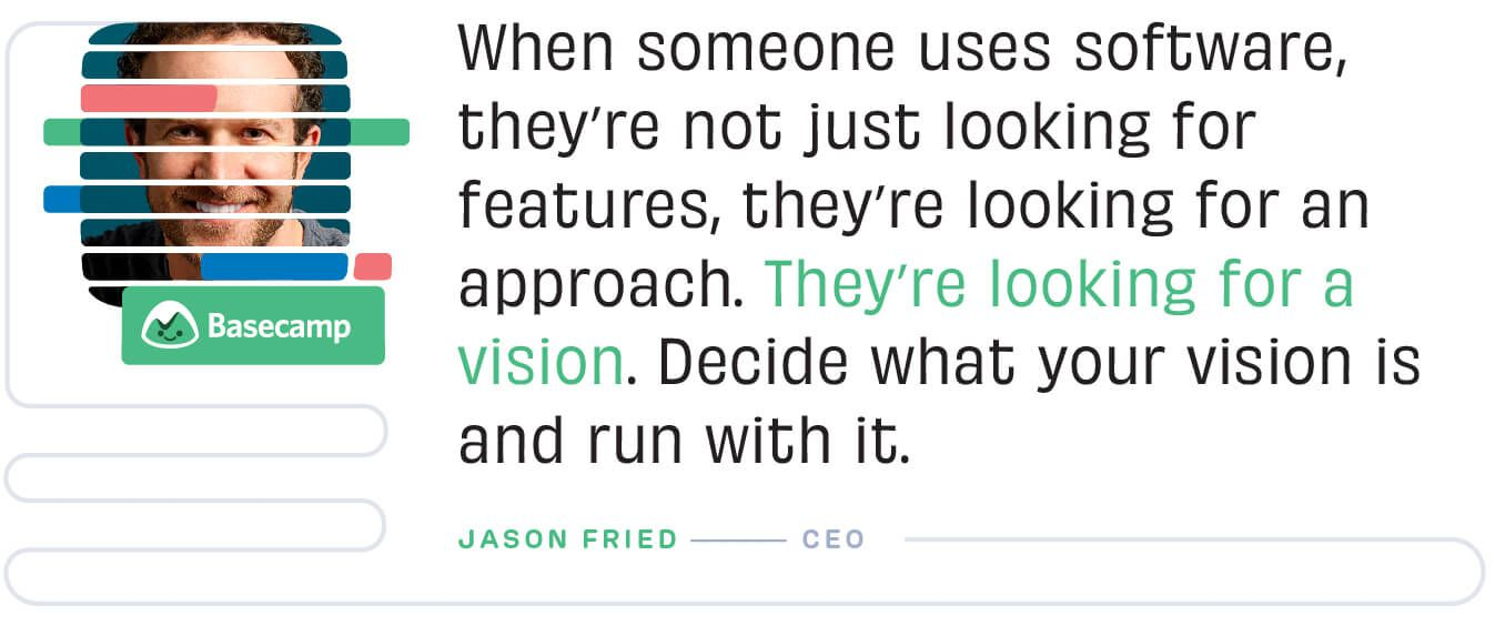 When someone uses software, they're not just looking for features, they're looking for an approach. Jason Fried, Basecamp.