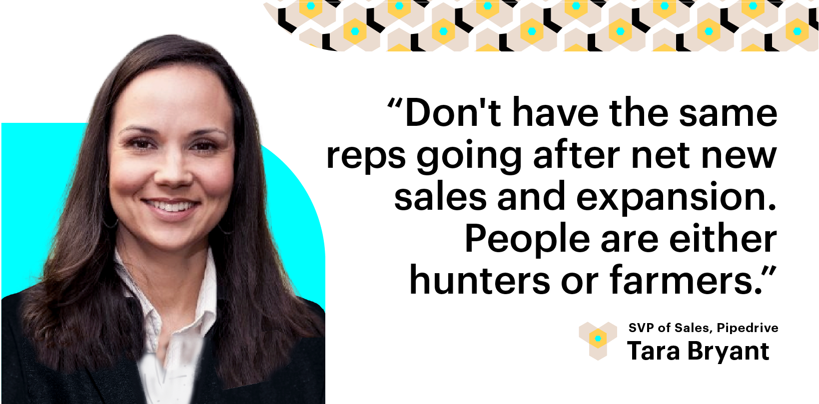 Scale Build Your Sales Team. Don't have the same reps going after net new sales and expansion. People are either Hunters or Farmers. Tara Bryant, Pipedrive