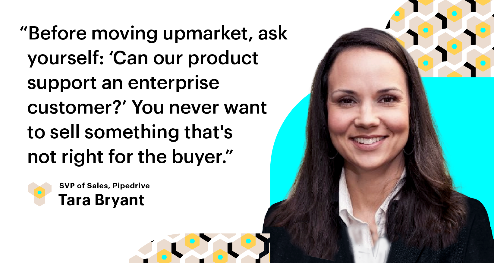 Scale Build Your Sales Team. Before moving upmarket, ask yourself: 'Can our product support an enterprise customer?' You never want to sell something that's not right for the buyer. Tara Bryant, Pipedrive