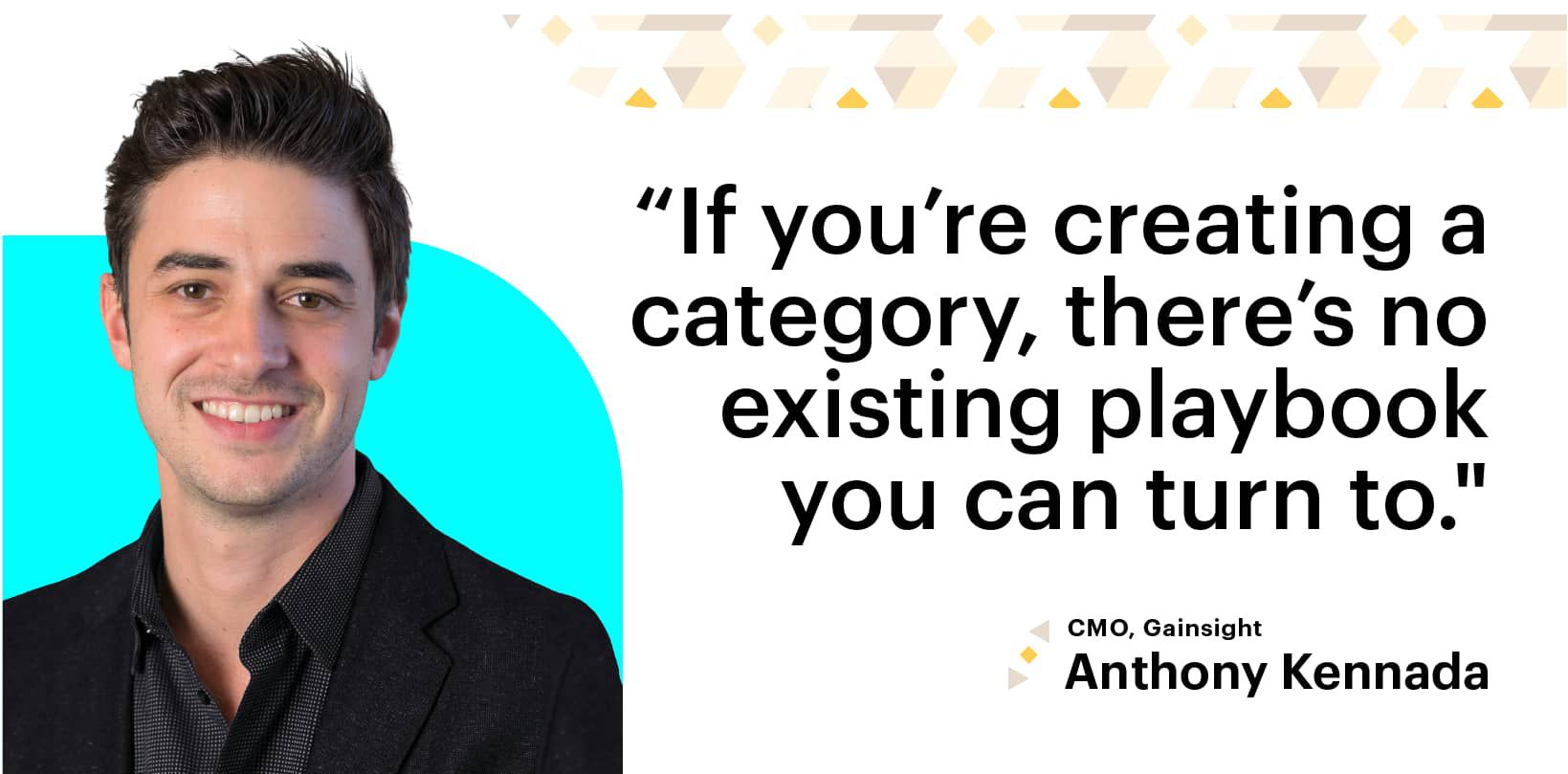"""If you're creating a category, there's no existing playbook you can turn to."" CMO, Gainsight, Anthony Kennada"