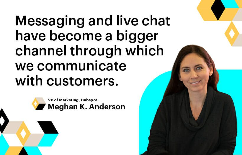 messaging and live chat have become a bigger channel through which we communicate with customers. Meghan k. Anderson, VP of Marketing, Hubspot