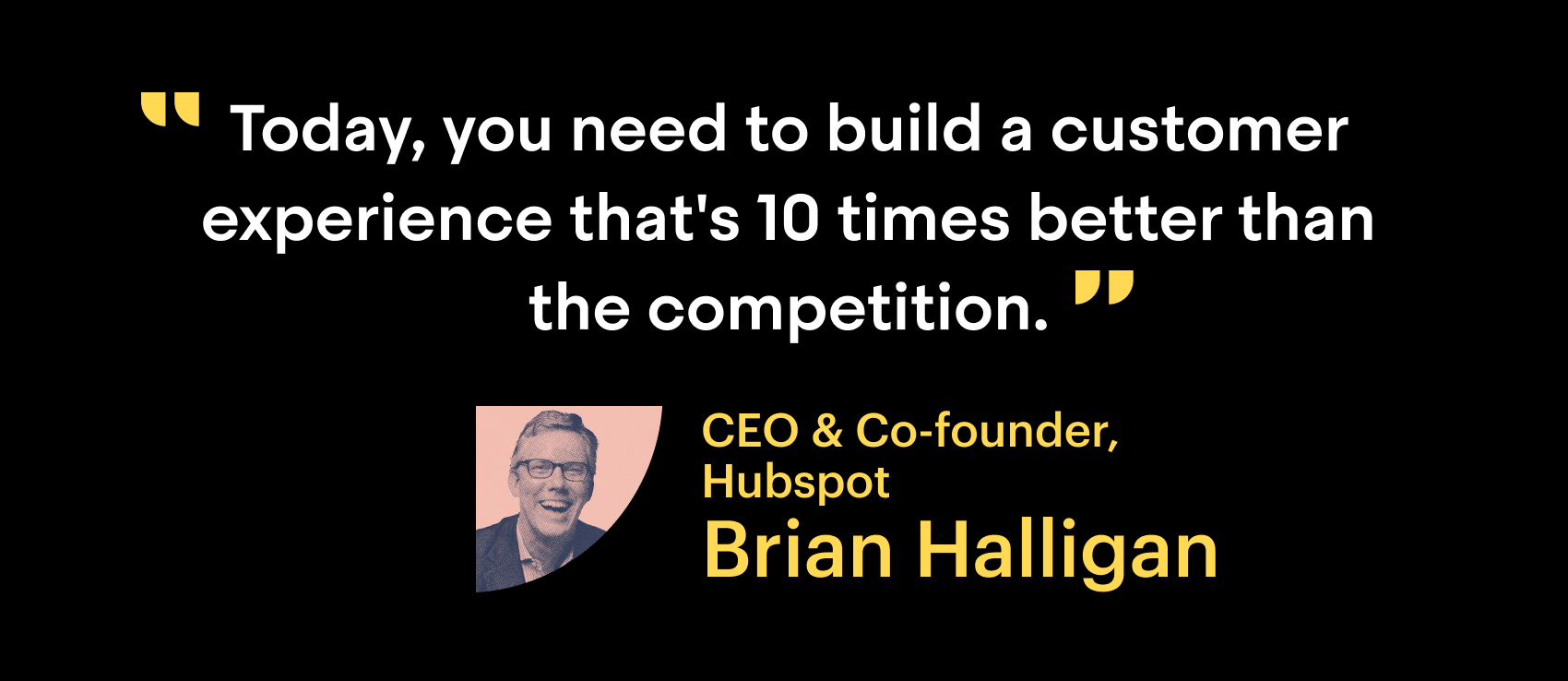 """Today you need to build a customer experience that's 10 times better than the competition."" CEO & Co-founder, Hubspot. Brian Halligan."