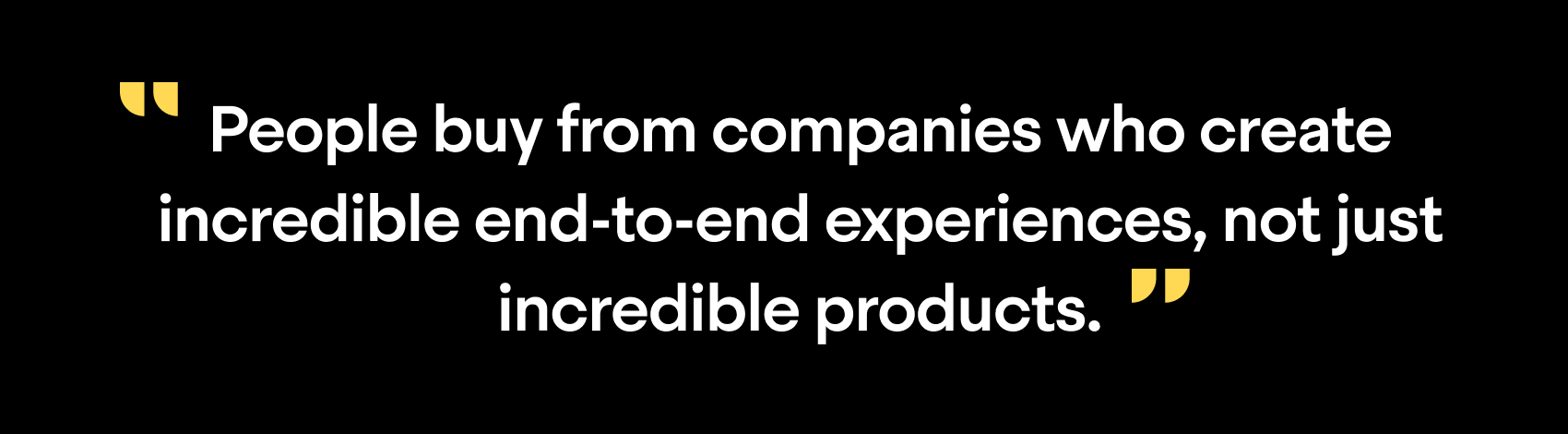 """People buy from companies who create incredible end-to-end experiences, not just incredible products."""