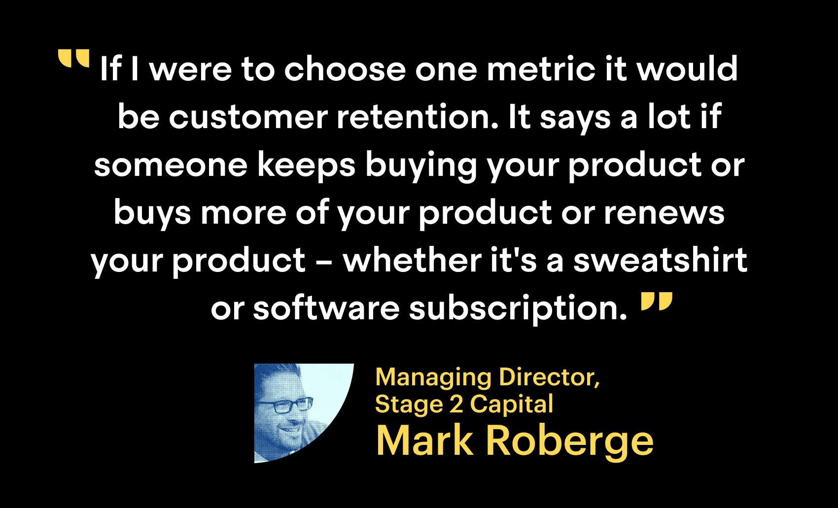 """If I were to choose one metric it would be customer retention. It says a lot if someone keeps buying your product or buys more of your product or renews your product - whether it's a sweatshirt or a subscription."""