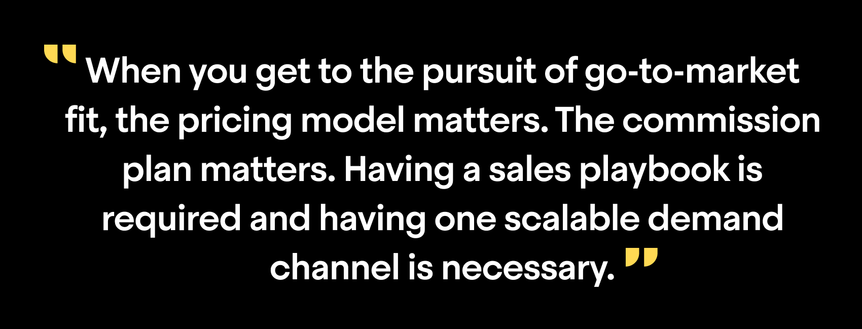 """When you get to the pursuit of go-to-market fit, the procing model matters. The commission plan matters. Having a sales playbook is required and having one scalable demand channel is necessary."""