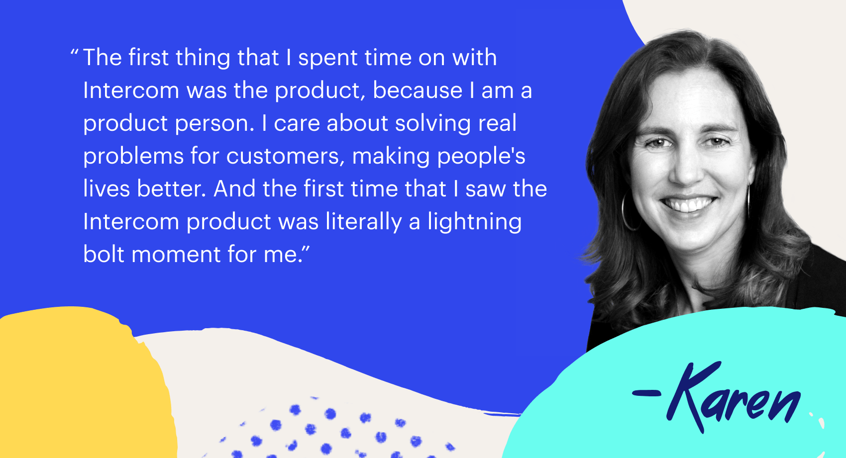 """The first time that I spent time with Intercom was the product, because I an a product person. I care about solving real problems for customer, making people's lives better. And the first time that I saw the Intercom product was literally a lightning bolt moment for me."""