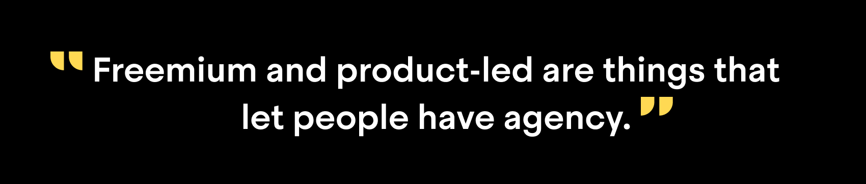 """Freemium and product-led are things that let people have agency"""