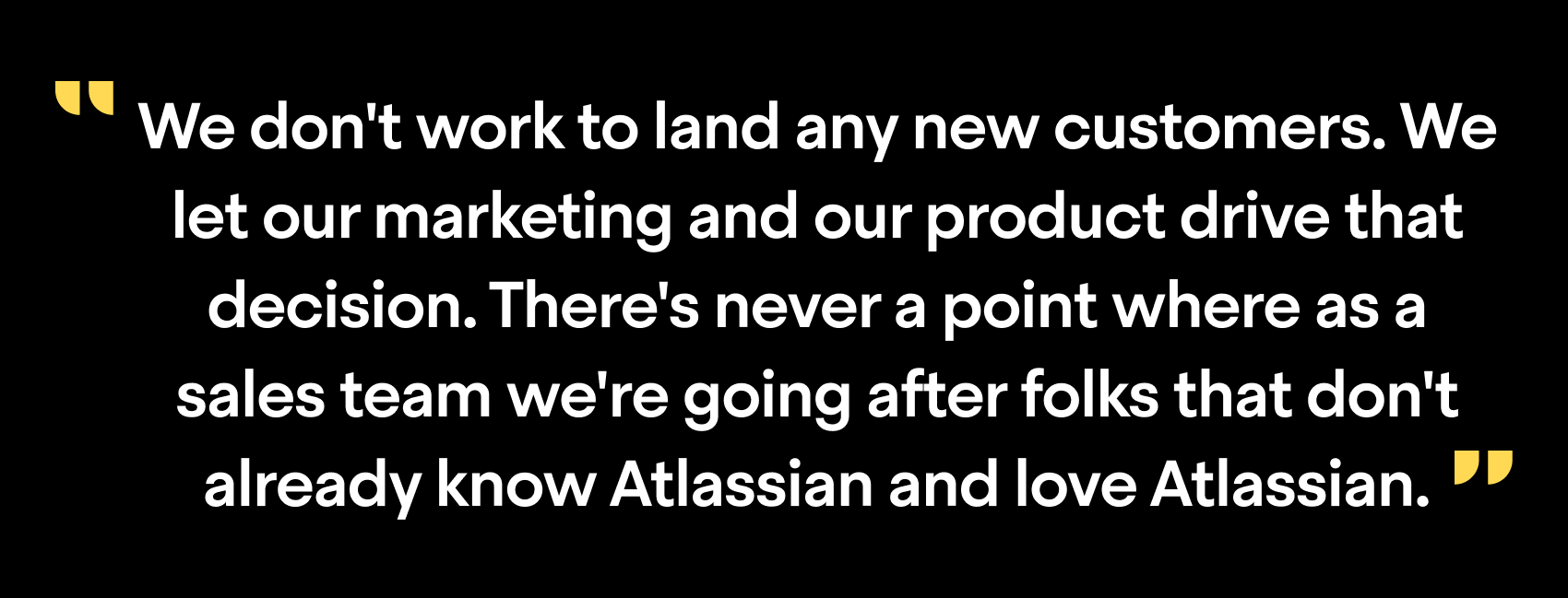"""We don't work to land any new customers. We let our marketing and our product drive that decision. There's never a point where as a sales team we're going after folks that don't already know Atlassian and love Atlassian"""