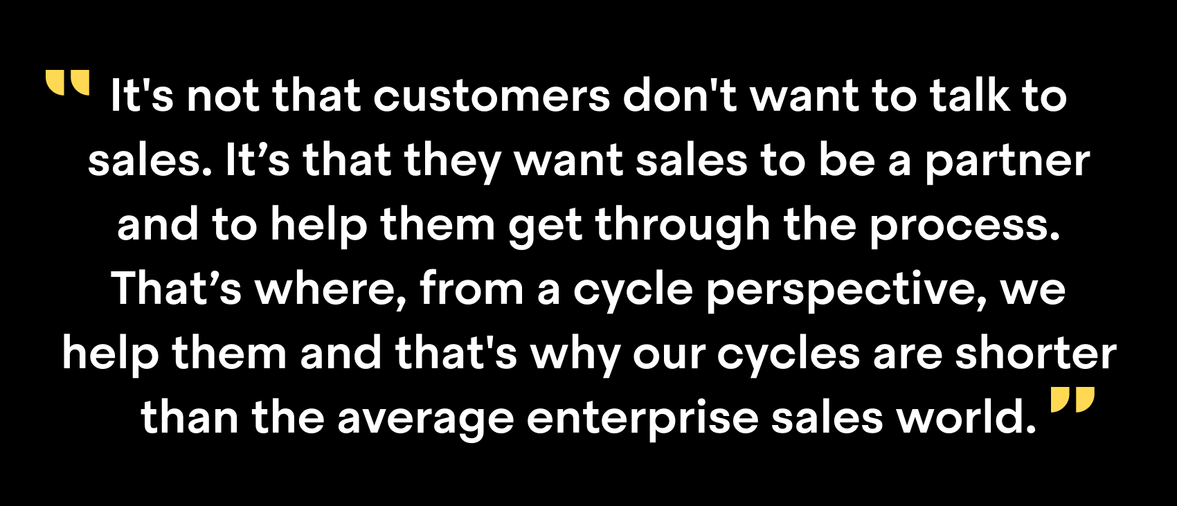 """It's not that customers don't want to talk to sales. It's that they want sales to be a partner and to help them get through the process. That's where, from a cycle perspective, we help them and that's why our cycles are shorter than the average enterprise sales world."""