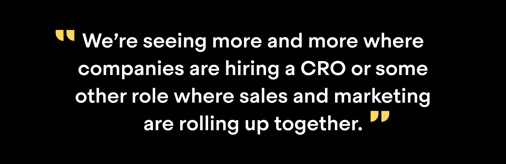 """We're seeing more and more where companies are hiring a CRO or some other role where sales and marketing are rolling up together."""
