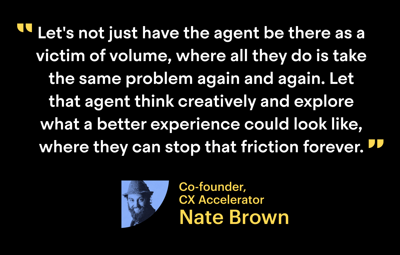 """Let not just have the agent be there as the victim of volume, where all they do is take the same problem again and again. Let that agent think creatively and explore what a better experience could look like, where that can stop that friction forever."" - Nate Brown, Co-founder, CX Accelerator"