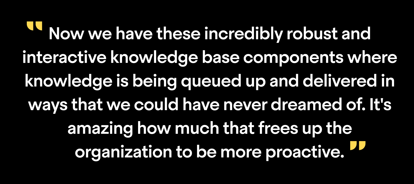 """Now we have these incredibly robust and interactive knowledge base components where knowledge is being queued up and delivered in ways that we could have never dreamed of. It's amazing how much that frees up the organization to be more proactive"""