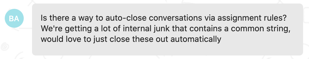 Customer feedback: Is there a way to auto-close conversations via assignment rules? We're getting a lot of internal junk that contains a common string, would love to just close that out automatically.