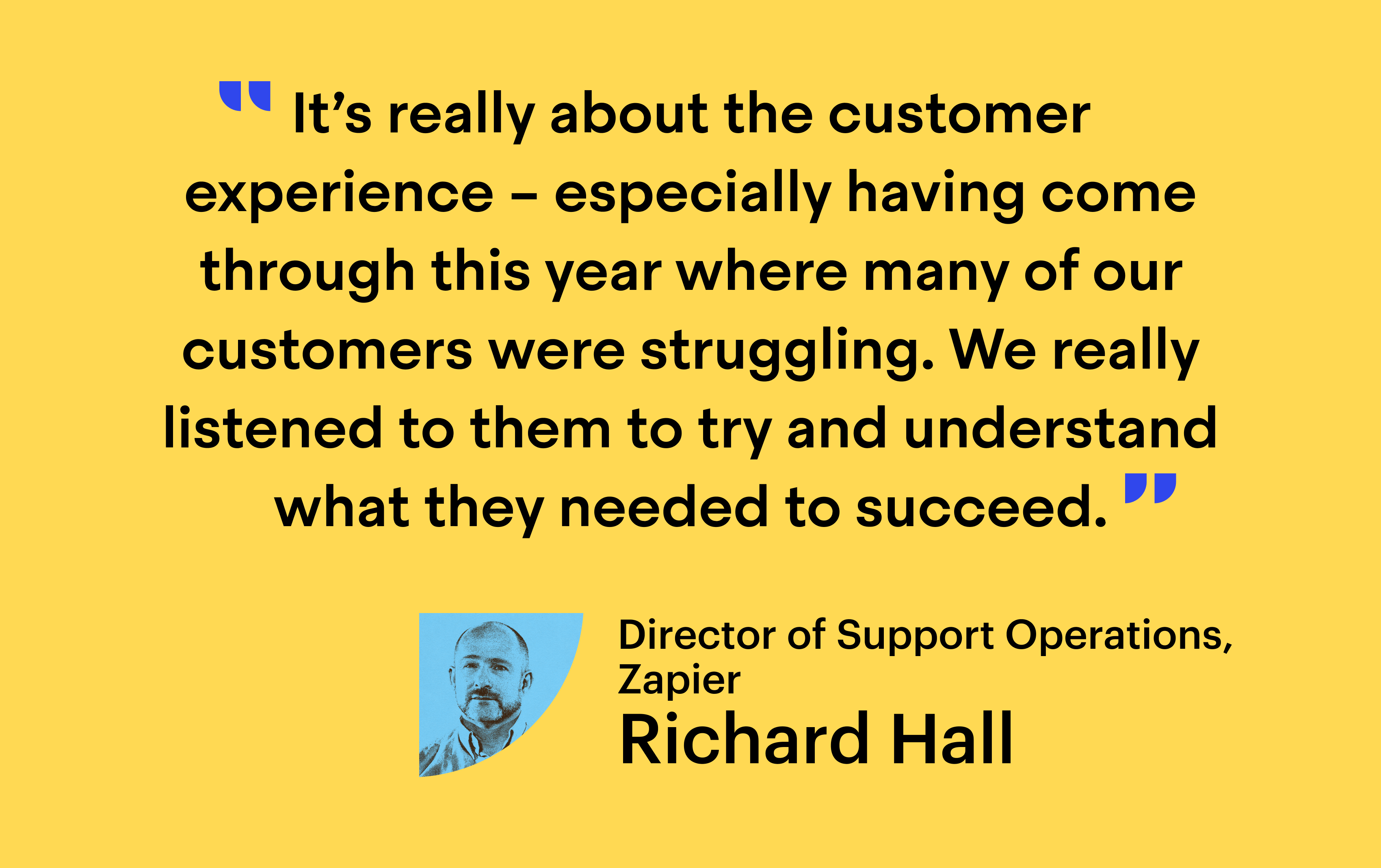 """Quote from Richard Hall, Director of Support Operations at Zapier: """"It's really about the customer experience – especially having come through this year where many of our customers were struggling. We listened to them to try and understand what they needed to succeed"""""""