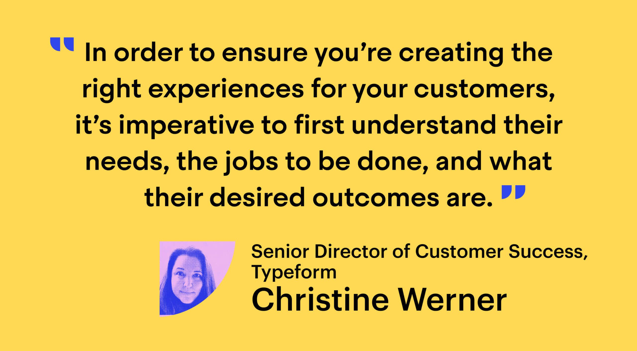 """Quote from Christine Werner, Senior Director of Customer Success at Typeform: """"In order to ensure you're creating the right experiences for your customers, it's imperative to first understand their needs, the jobs to be done, and what their desired outcomes are."""""""