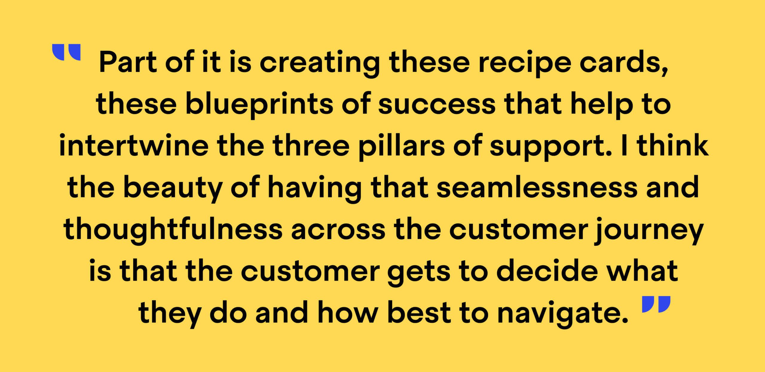 """Quote from Christine Werner, Senior Director of Customer Success at Typeform: """"Part of it is creating these recipe cards, these blueprints of success that help to intertwine the three pillars of support. I think the beauty of having that seamlessness and thoughtfulness across the customer journey is that the customer gets to decide what they do and how best to navigate."""""""