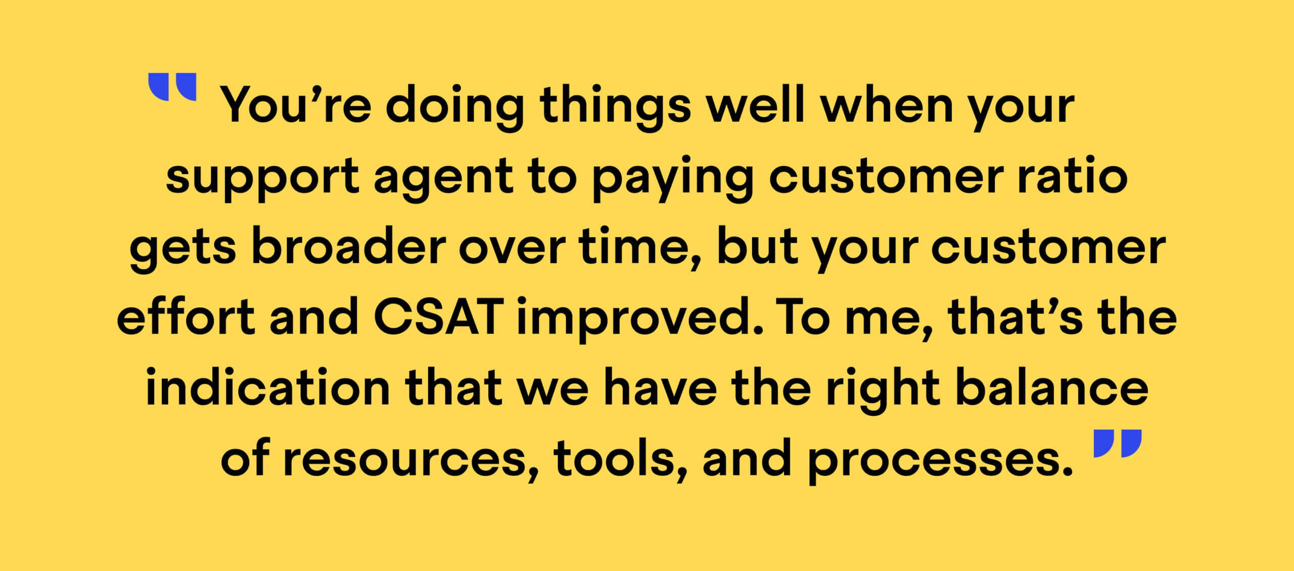 """Quote from Christine Werner, Senior Director of Customer Success at Typeform: """"You're doing things well when your support agent to paying customer ratio gets broader over time, but your customer effort and CSAT improved. To me, that's the indication that we have the right balance of resources, tools, and processes."""""""