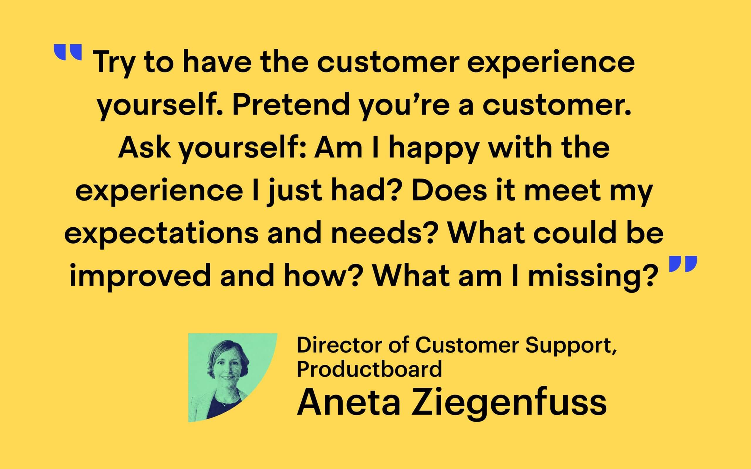"""""""Try to have the customer experience yourself,"""" she said. """"Pretend you're a customer. Ask yourself: 'Am I happy with the experience I just had? Does it meet my expectations and needs? What could be improved and how? What am I missing?'"""" - Aneta Ziegenfuss, Director of Customer Support at Productboard"""