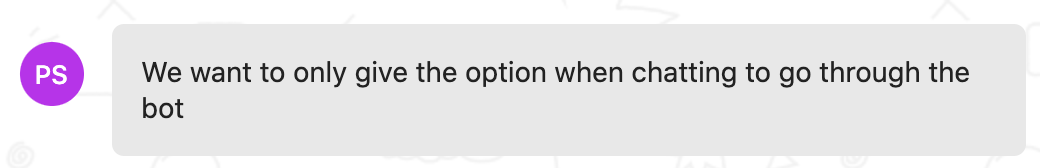 Customer feedback: We want to only give the option when chatting to go through the bot