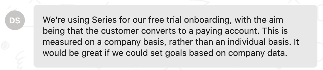 Customer feedback: We're using Series for our free trial onboarding, with the aim being that the customer converts to a paying account. This is measured on a company basis, rather than an individual basis. It would be great if we could set goals based on company data.