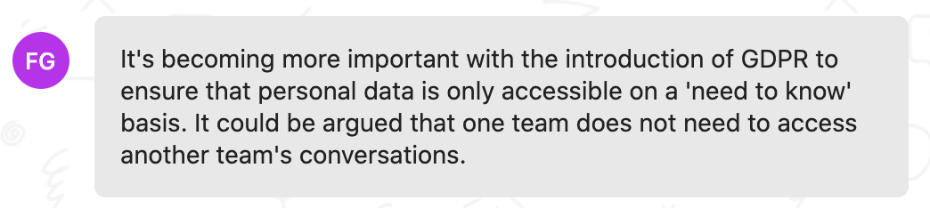 Customer feedback: It's becoming more important with the introduction of GDPR to ensure that personal data is only accessible on a 'need to know' basis. It could be argued that one team does not need to access another team's conversations.