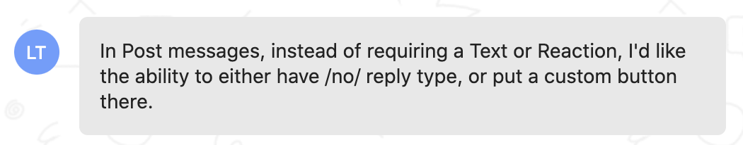 Customer feedback: In post messages, instead of requiring a text or reaction, I'd like the ability to either have no reply type, or put a custom button there
