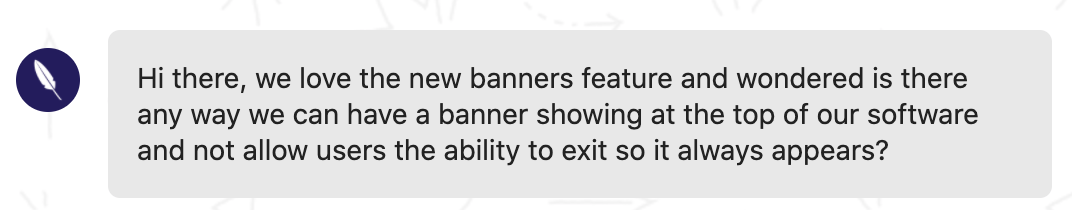 Customer feedback: Hi there, we love the new banners feature and wondered is there any way we can have a banner showing at the top of our software and not allow users the ability to exit so it always appears?