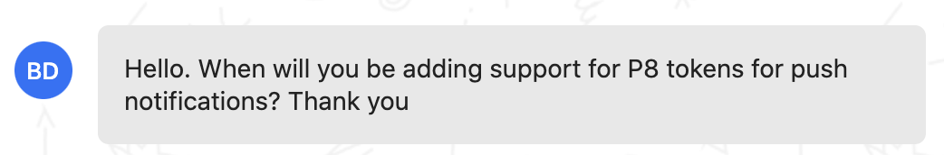 Customer feedback: Hello. When will you be adding support for P8 tokens for push notifications? Thank you