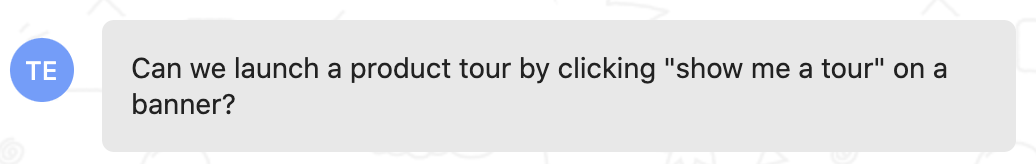 """Customer feedback: Can we launch a product tour by clicking """"show me a tour"""" on a banner?"""