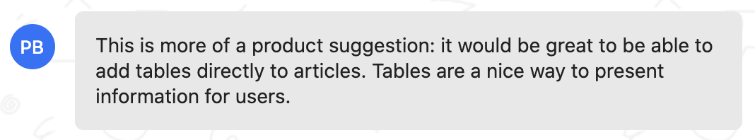 Customer feedback: This is more of a product suggestion: it would be great to be able to add tables directly to articles. Tables are a nice way to present information for users.