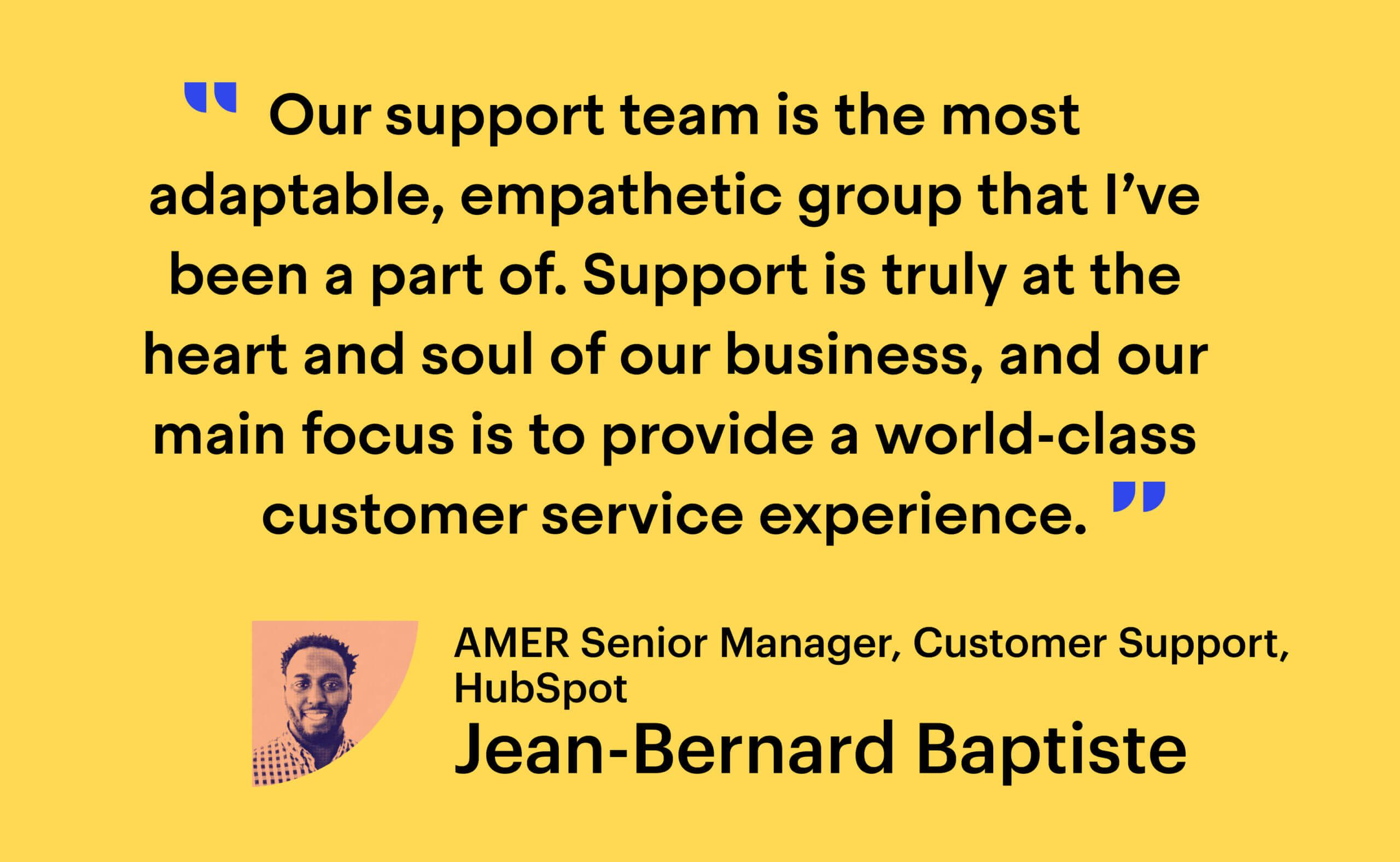 """Quote from Jean-Bernard Baptiste: """"Our support team is the most adaptable, empathetic group that I've been a part of. Support is truly at the heart and soul of our business, and our main focus is to provide a world-class customer service experience."""""""