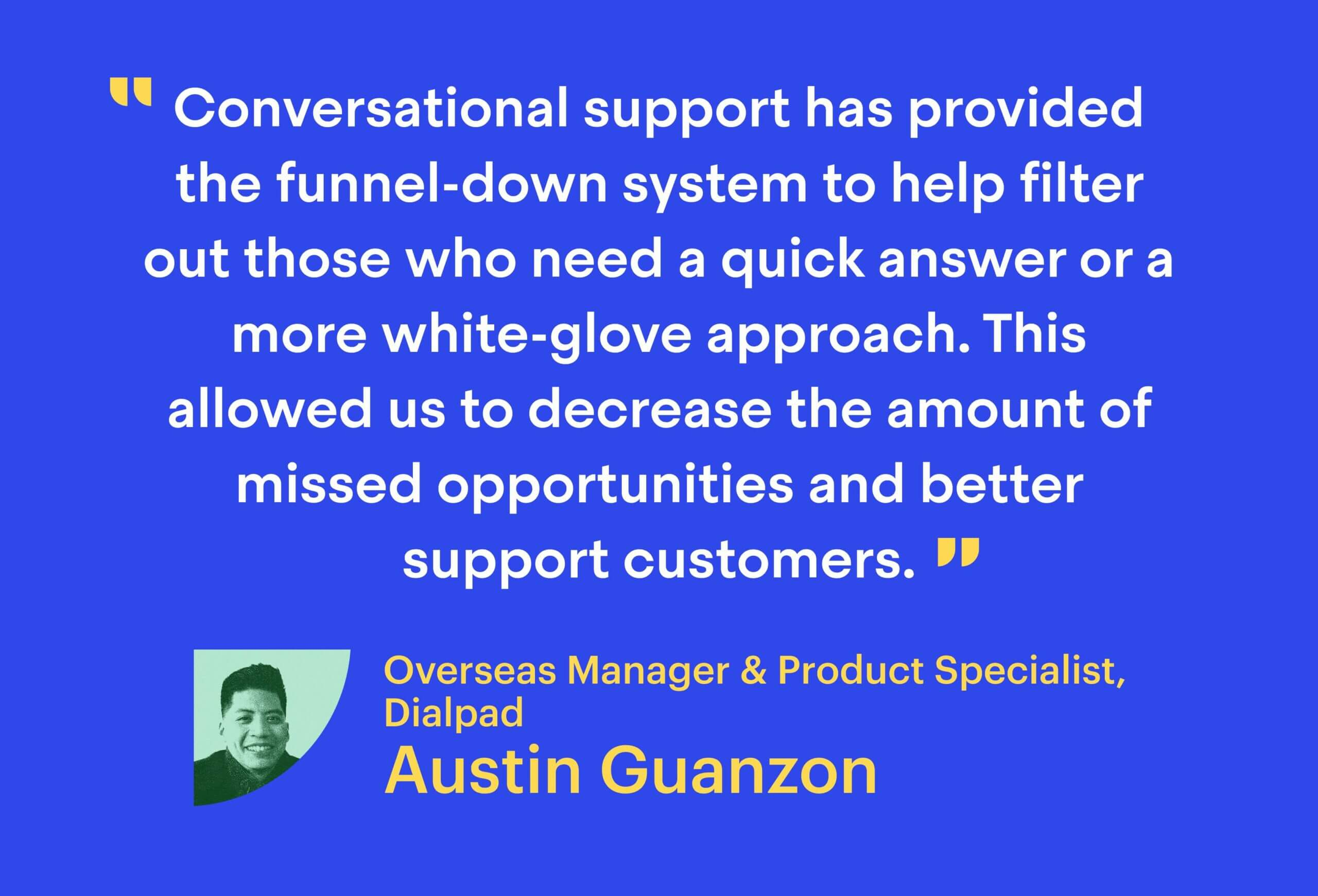 """""""Conversational support has provided the funnel-down system to help filter out those who need a quick answer or a more white-glove approach. This allowed us to decrease the amount of missed opportunities and better support customers."""""""