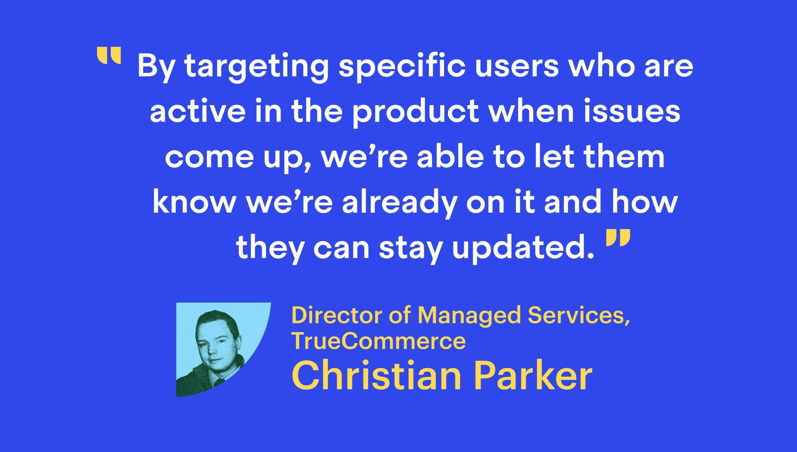 """""""By targeting specific users who are active in the product when issues come up, we're able to let them know we're already on it and how they can stay updated."""""""