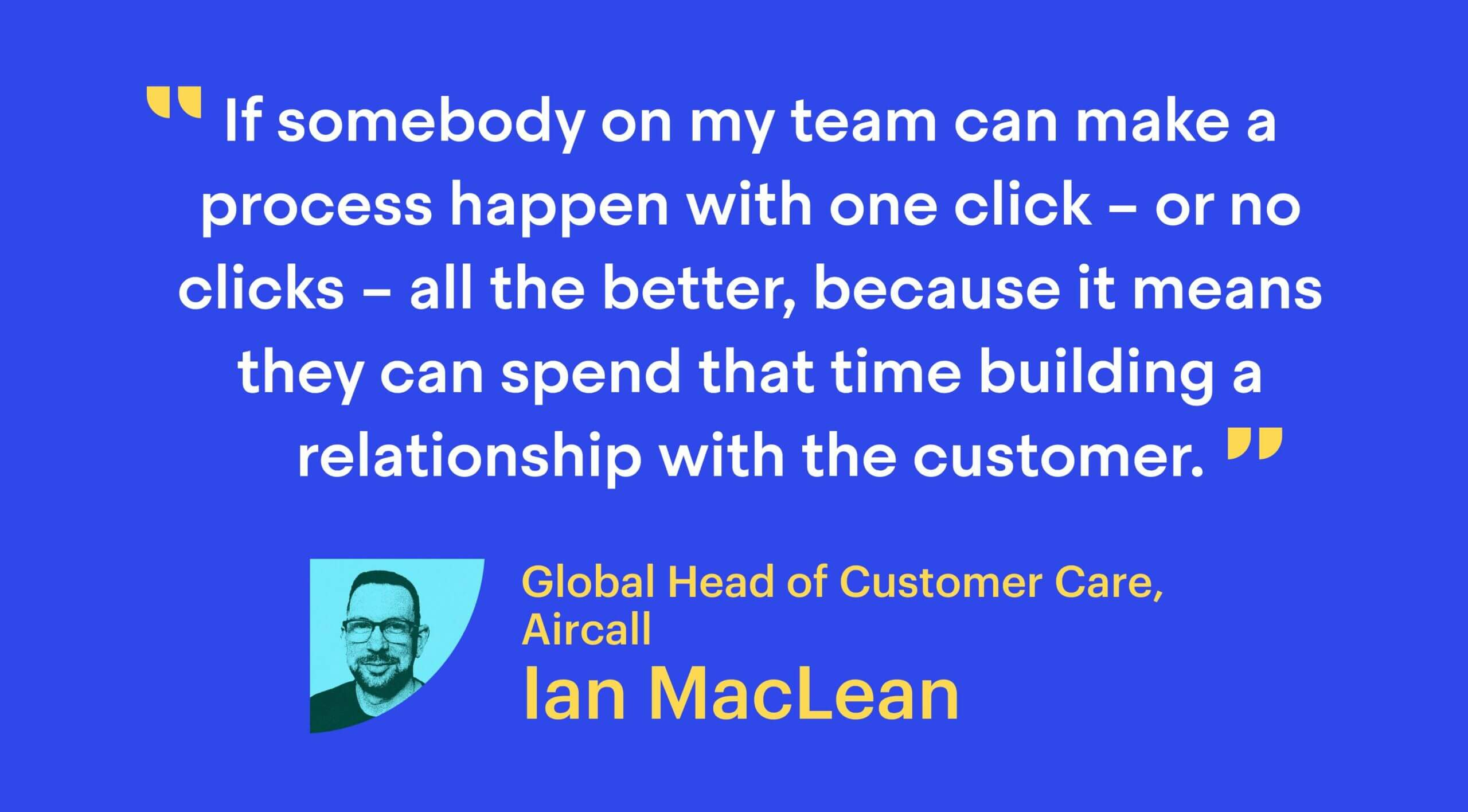 """""""If somebody on my team can make a process happen with one click – or no clicks – all the better, because it means they can spend that time building a relationship with the customer."""""""
