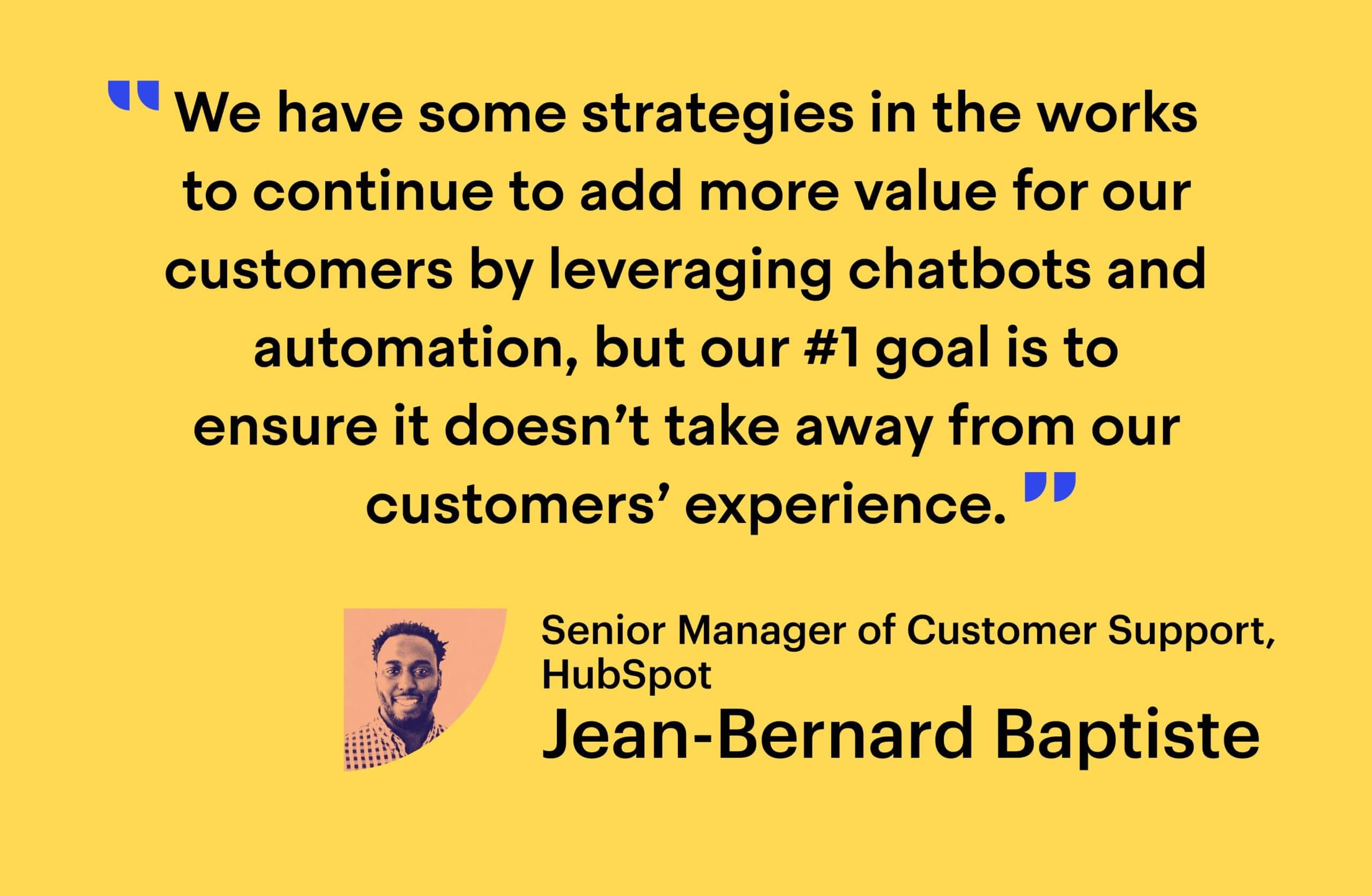 """""""We have some strategies in the works to continue to help add more value to our customers by leveraging chatbots and automation, but our #1 goal is to ensure it doesn't take away from our customers' experience."""" - Jean-Bernard Baptiste, Senior Manager of Customer Support at HubSpot"""
