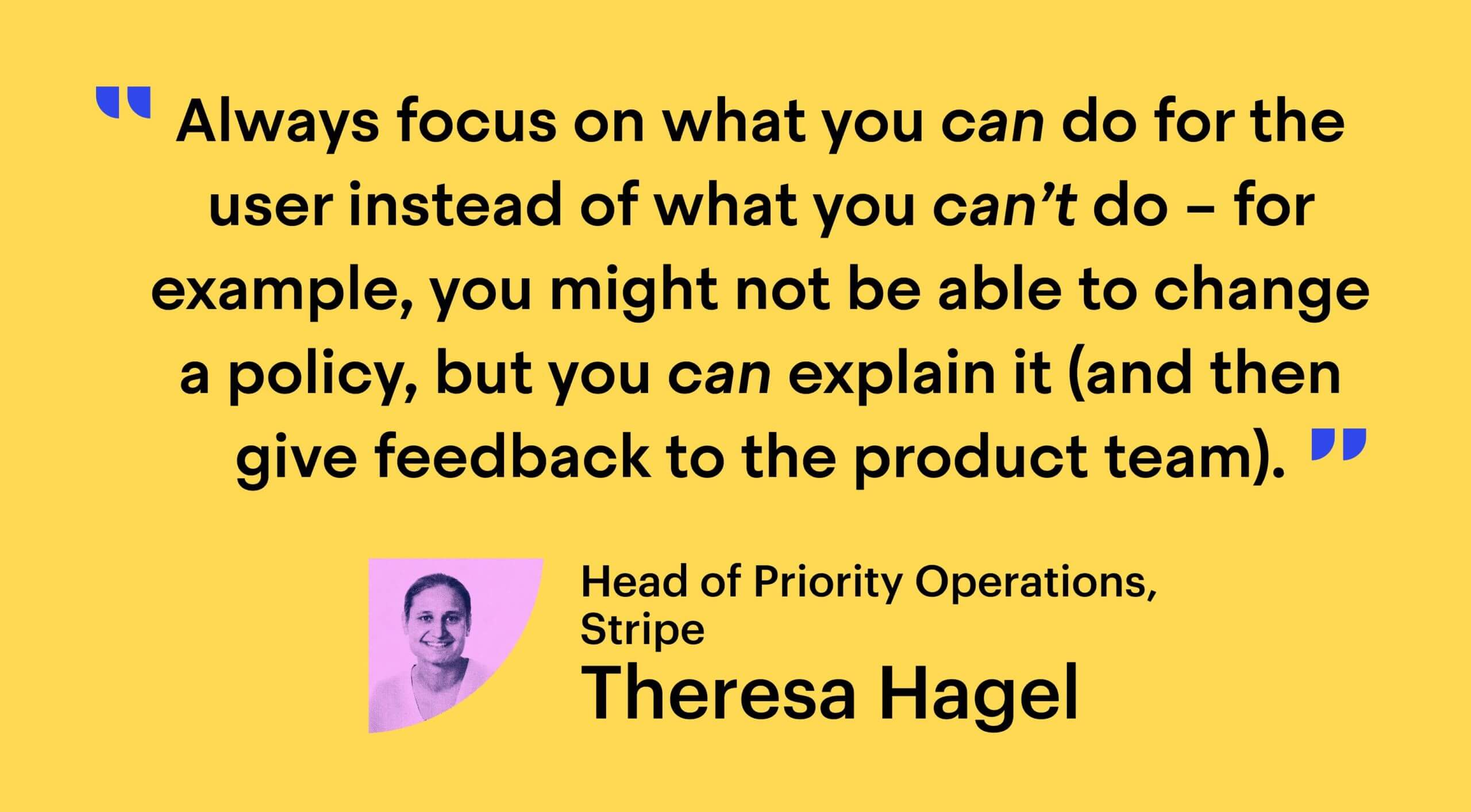 """""""Always focus on what you can do for the user instead of what you can't do – for example, you might not be able to change a policy, but you can explain it (and then give feedback to the product team)."""" - Theresa Hagel, Head of Priority Operations at Stripe"""