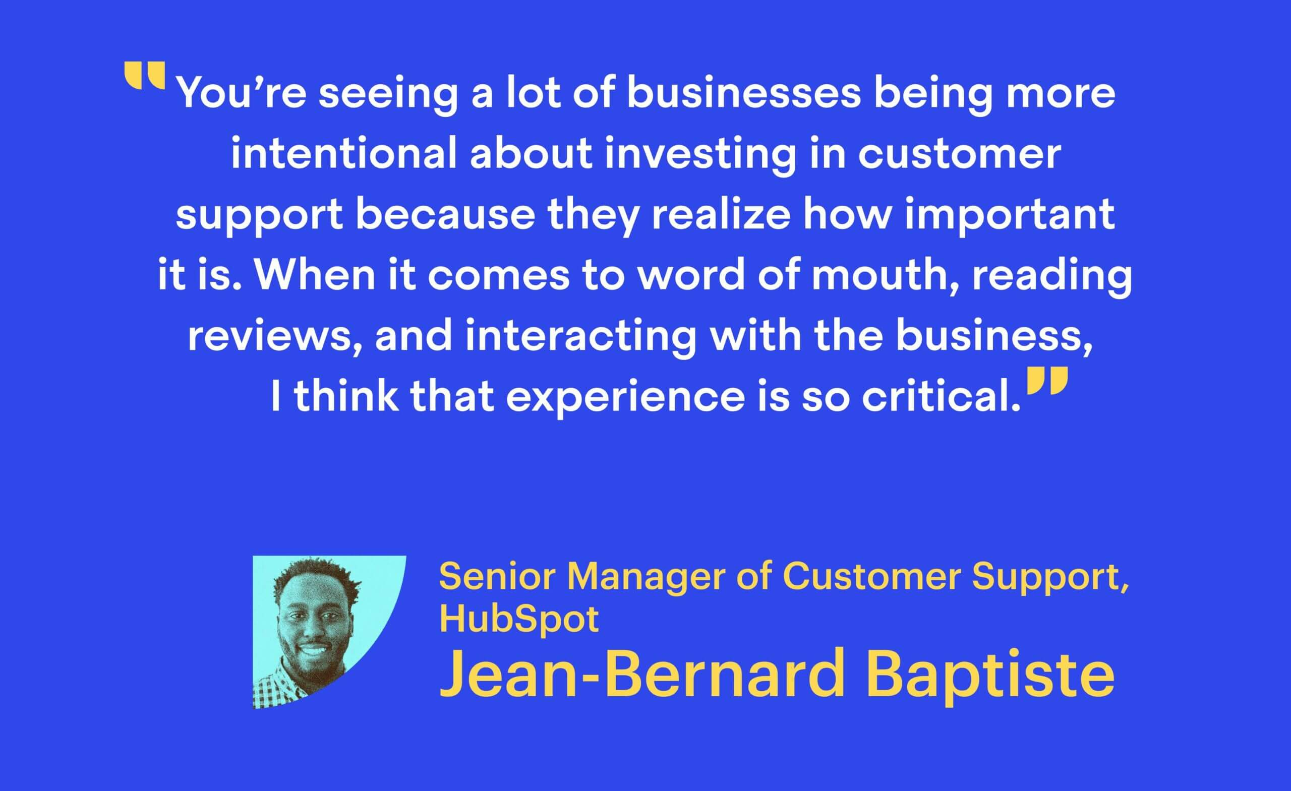"""""""You're seeing a lot of businesses being more intentional about investing in customer support because they realize how important it is. When it comes to word of mouth, reading reviews, and interacting with the business, I think that experience is so critical."""" Jean-Bernard Baptiste, Senior Manager of Customer Support at HubSpot"""