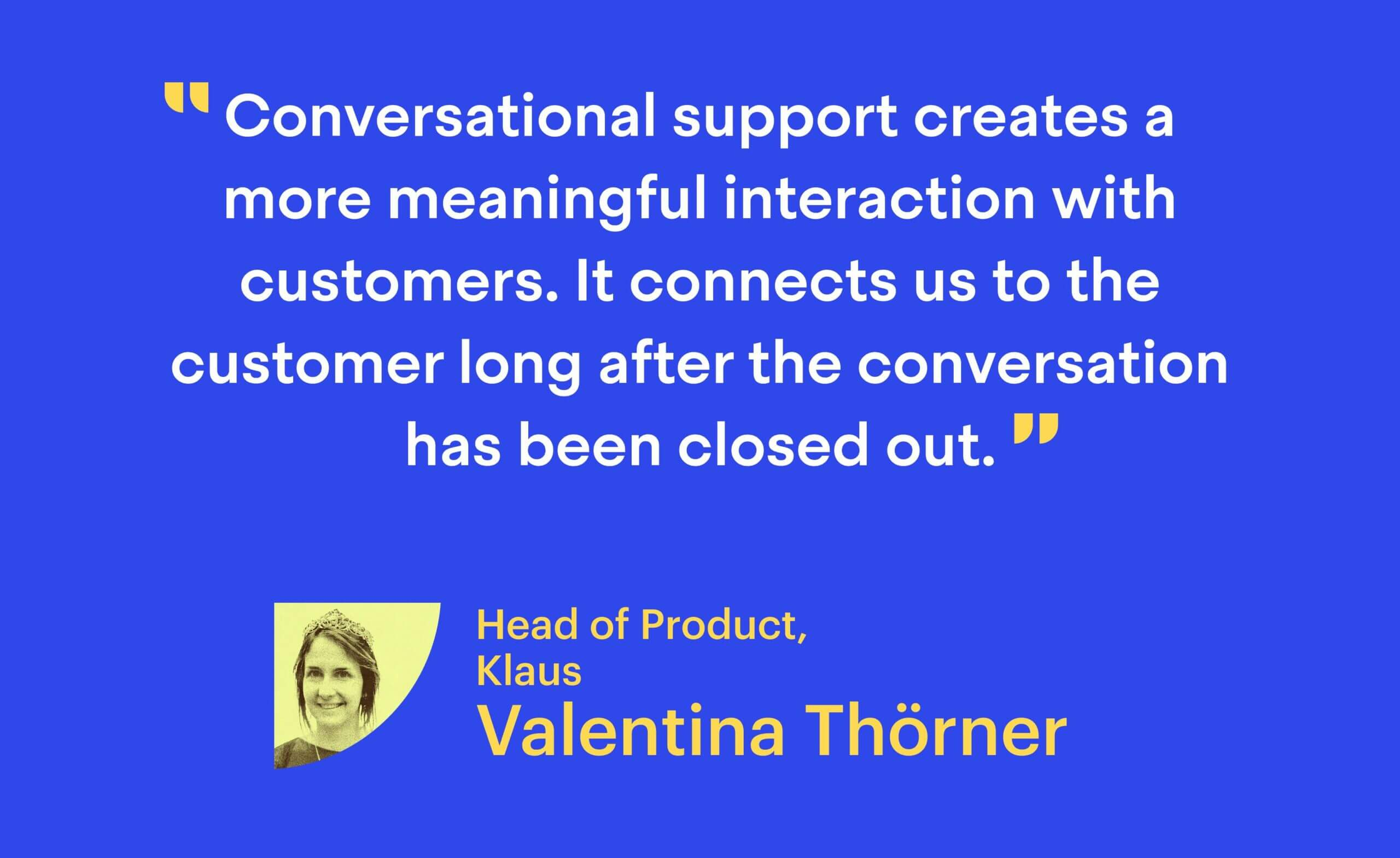 """""""Conversational support creates a more meaningful interaction with customers. It connects us to the customer long after the conversation has been closed out."""" Valentina Thörner, Head of Product at Klaus"""